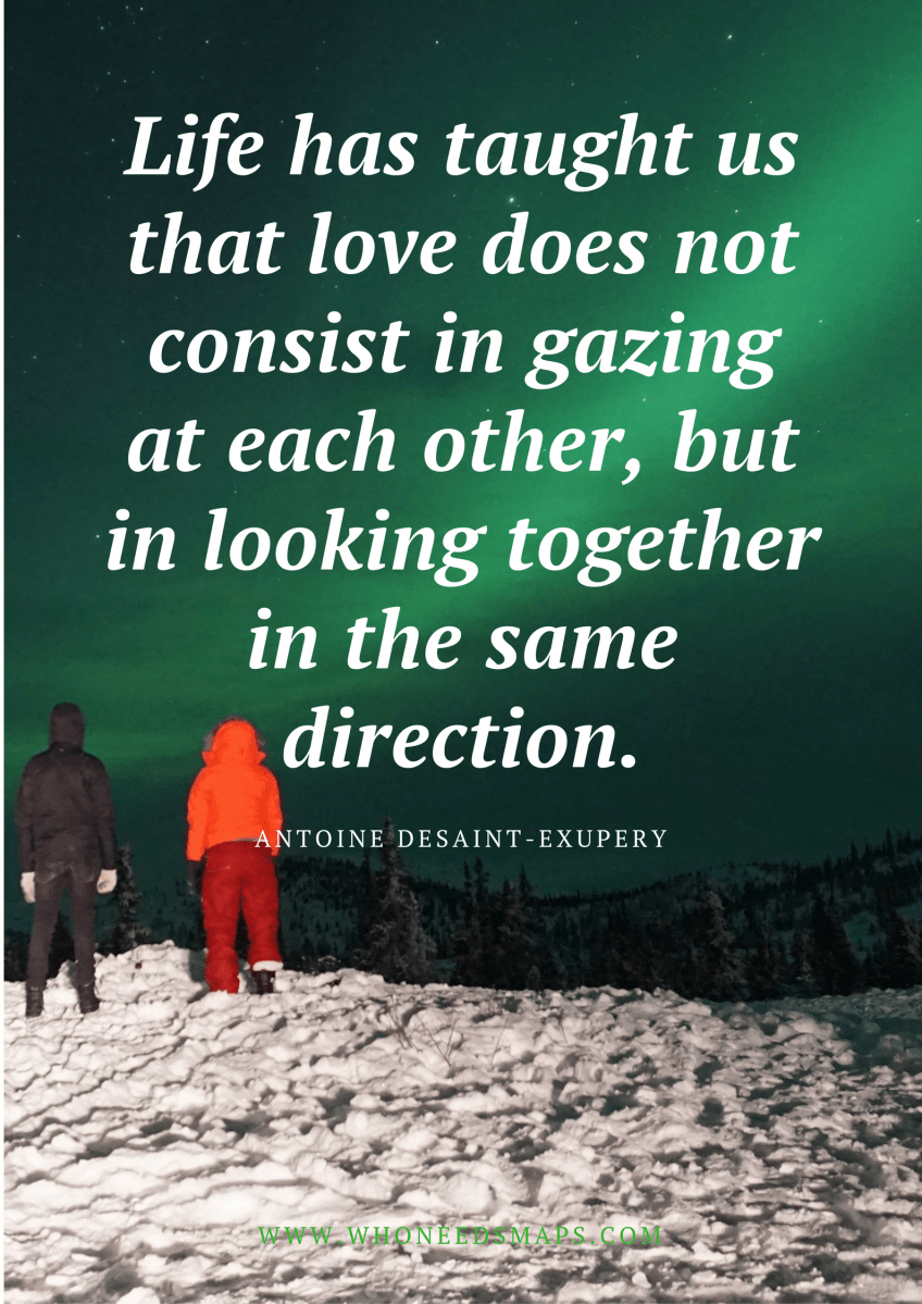 Life has taught us that love does not consist in gazing at each other, but in looking together in the same direction