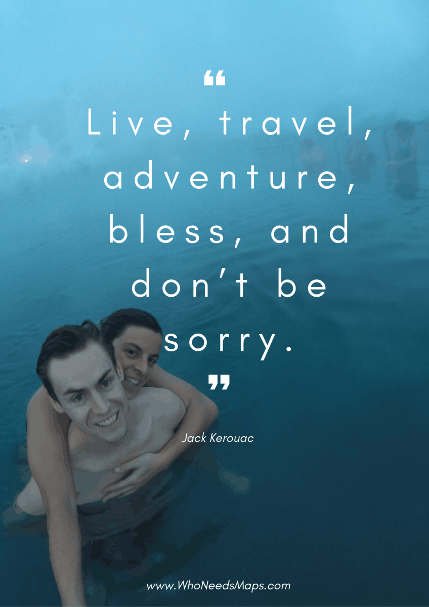 """Life, travel, adventure, bless, and don't be sorry."" - Jack Kerouac"
