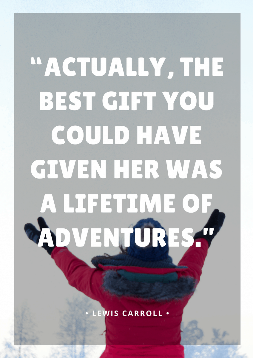 """Actually, the best gift you could have given her was a lifetime of adventures."" - Lewis Carroll"
