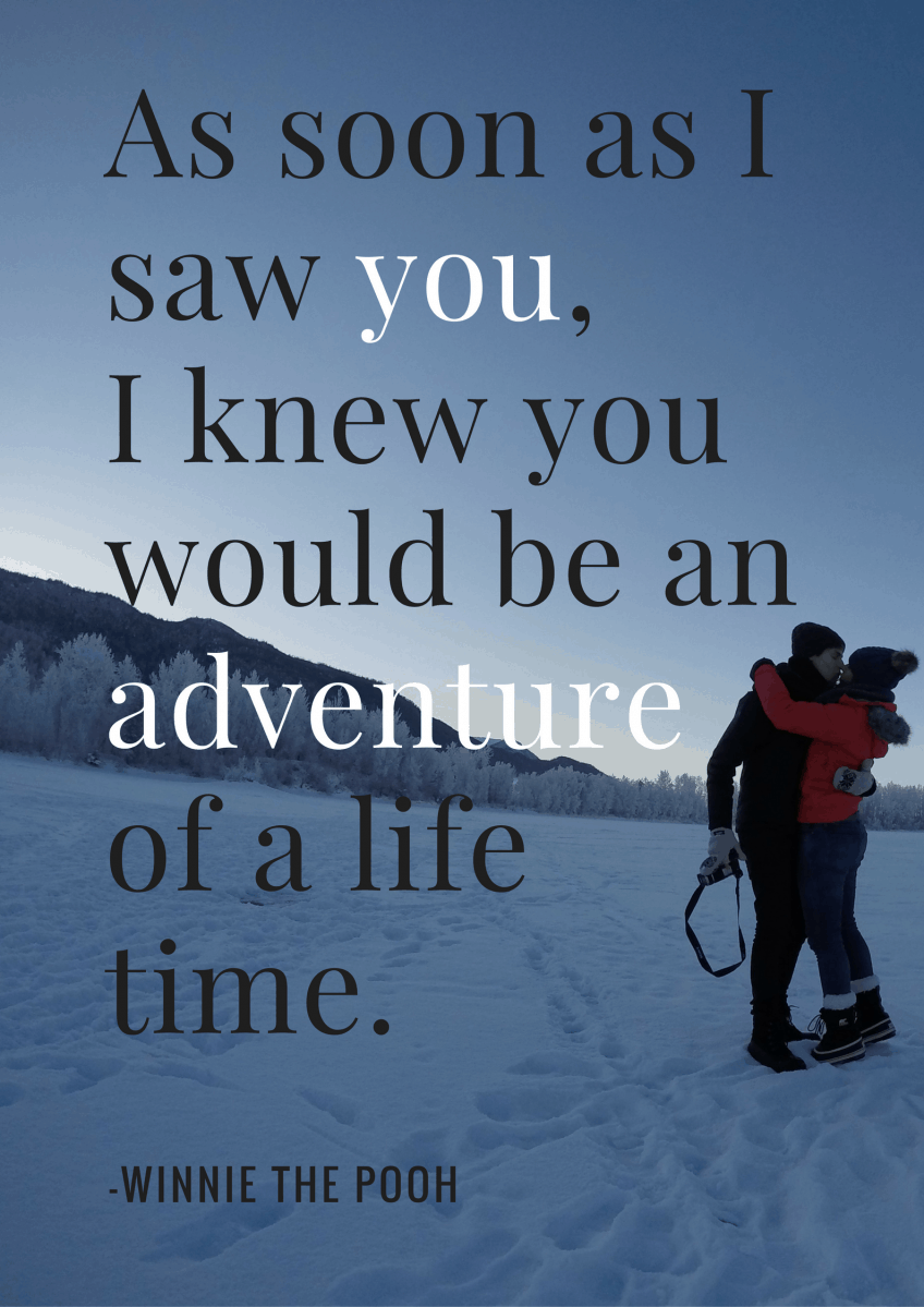 """As soon as I saw you, I knew you would be an adventure of a life time."" - Winnie the pooh"