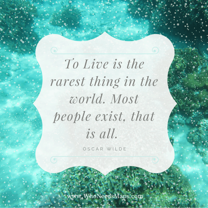 """To live is the rarest thing in the world, most people exist. That is all."" - Oscar Wilde"