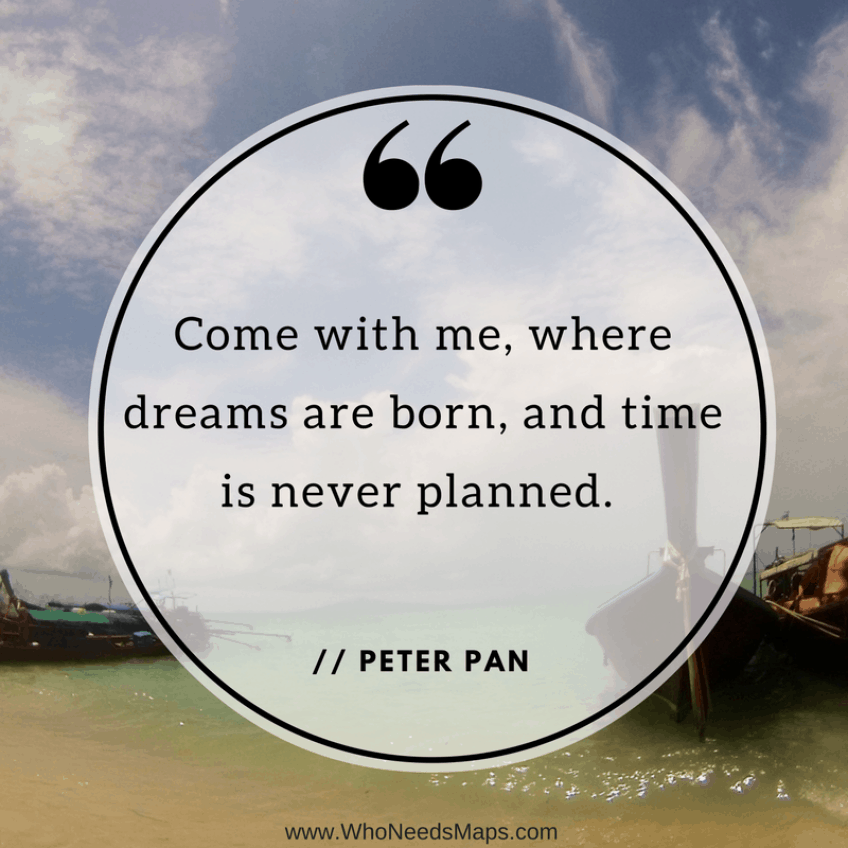 """Come with me, where dreams are born, and time is never planned."" - Peter Pan"